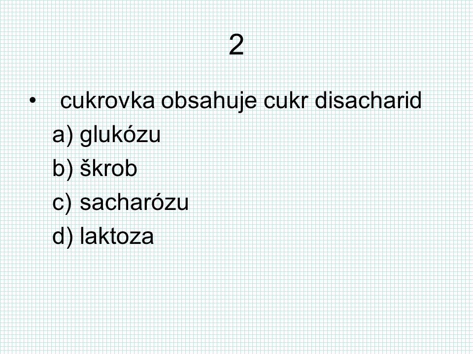 2 cukrovka obsahuje cukr disacharid a)glukózu b)škrob c)sacharózu d)laktoza