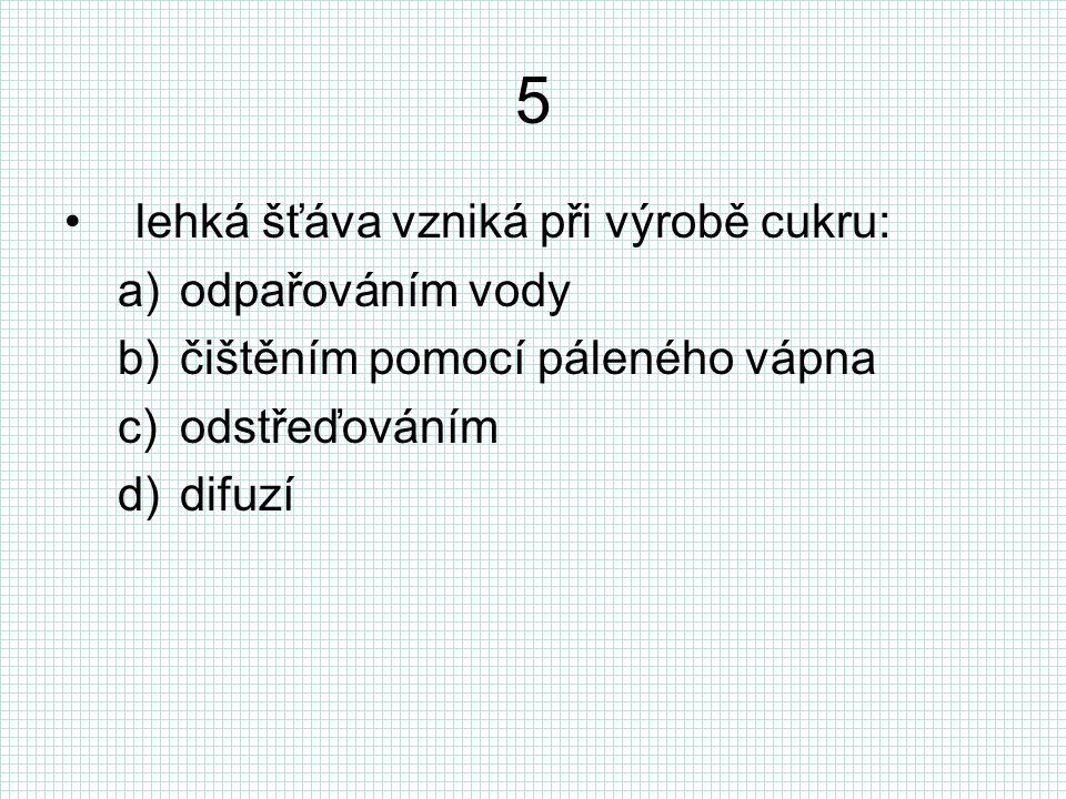 5 lehká šťáva vzniká při výrobě cukru: a)odpařováním vody b)čištěním pomocí páleného vápna c)odstřeďováním d)difuzí