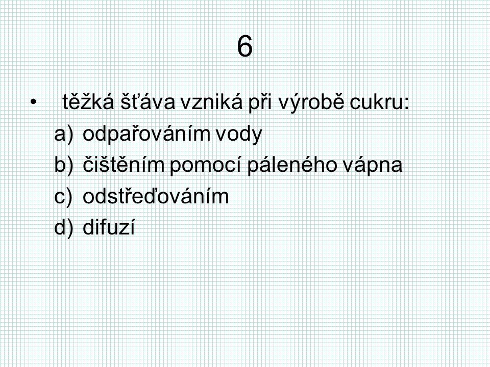6 těžká šťáva vzniká při výrobě cukru: a)odpařováním vody b)čištěním pomocí páleného vápna c)odstřeďováním d)difuzí
