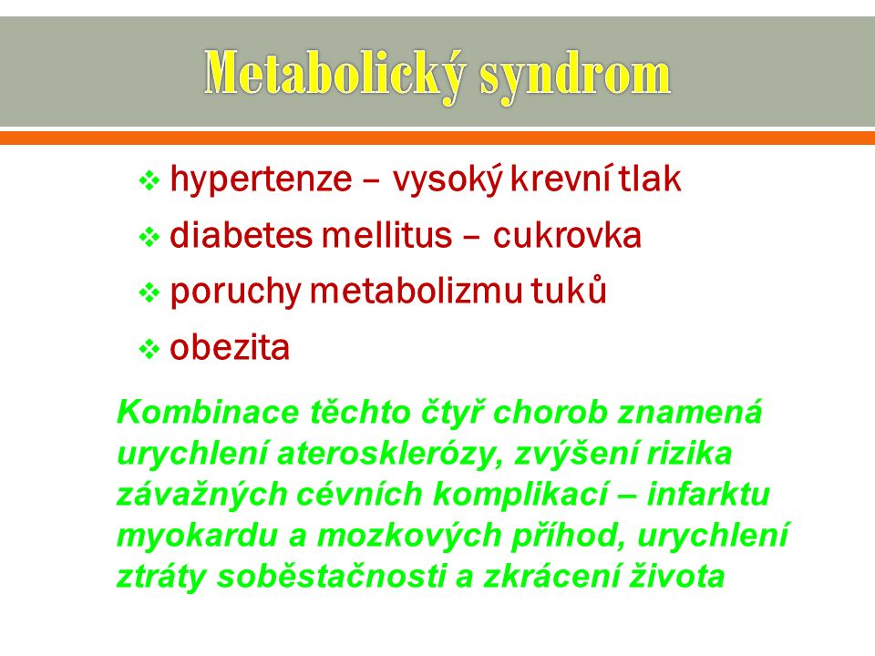  hypertenze – vysoký krevní tlak  diabetes mellitus – cukrovka  poruchy metabolizmu tuků  obezita Kombinace těchto čtyř chorob znamená urychlení aterosklerózy, zvýšení rizika závažných cévních komplikací – infarktu myokardu a mozkových příhod, urychlení ztráty soběstačnosti a zkrácení života