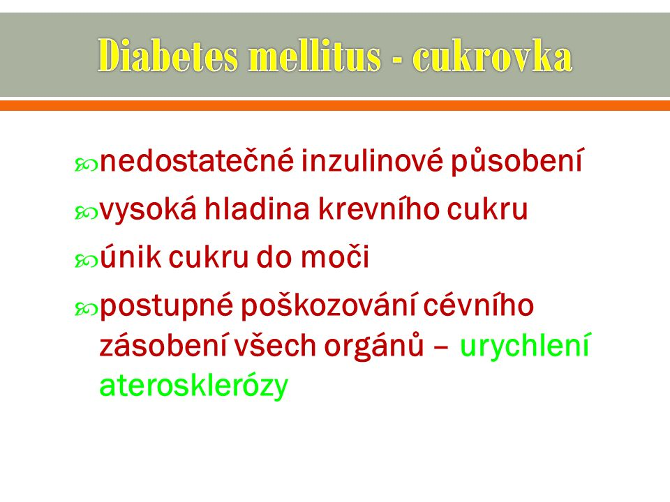  nedostatečné inzulinové působení  vysoká hladina krevního cukru  únik cukru do moči  postupné poškozování cévního zásobení všech orgánů – urychlení aterosklerózy