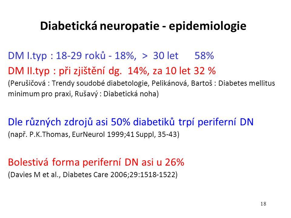 17 Diabetická neuropatie 17 100 Prevalence v populační studiích (%) Typ 1 diabetes 40 20 0 Komplikace diabetu NefropatieNeuropatieRetinopatie 80 ICHS Typ 2 diabetes The International Diabetes Federation, Diabetes Atlas Third Edition (2006).