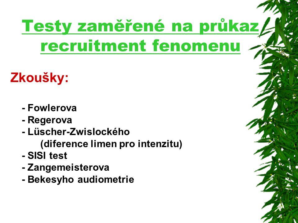 Testy zaměřené na průkaz recruitment fenomenu Zkoušky: - Fowlerova - Regerova - Lüscher-Zwislockého (diference limen pro intenzitu) - SISI test - Zangemeisterova - Bekesyho audiometrie