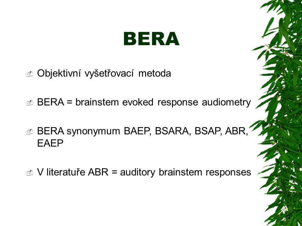 BERA  Objektivní vyšetřovací metoda  BERA = brainstem evoked response audiometry  BERA synonymum BAEP, BSARA, BSAP, ABR, EAEP  V literatuře ABR = auditory brainstem responses