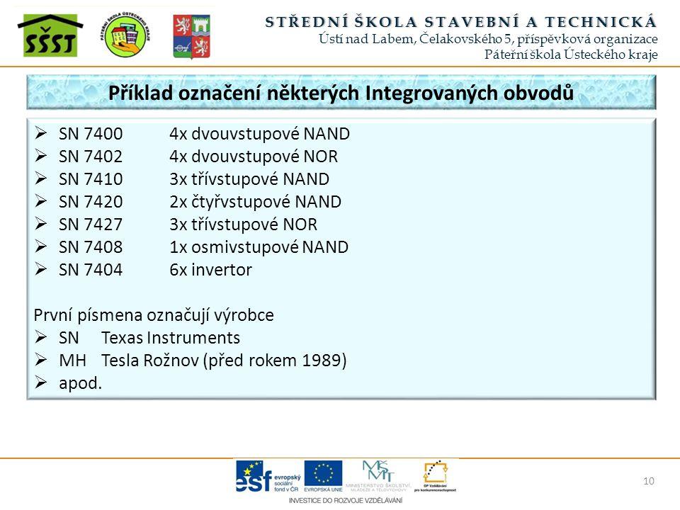 STŘEDNÍ ŠKOLA STAVEBNÍ A TECHNICKÁSTŘEDNÍ ŠKOLA STAVEBNÍ A TECHNICKÁ Ústí nad Labem, Čelakovského 5, příspěvková organizace Páteřní škola Ústeckého kraje Příklad označení některých Integrovaných obvodů 10  SN 74004x dvouvstupové NAND  SN 74024x dvouvstupové NOR  SN 74103x třívstupové NAND  SN 74202x čtyřvstupové NAND  SN 74273x třívstupové NOR  SN 74081x osmivstupové NAND  SN 74046x invertor První písmena označují výrobce  SNTexas Instruments  MHTesla Rožnov (před rokem 1989)  apod.