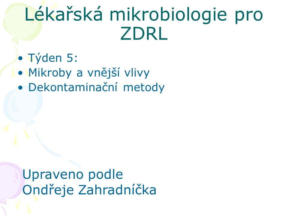 Lékařská mikrobiologie pro ZDRL Týden 5: Mikroby a vnější vlivy Dekontaminační metody Upraveno podle Ondřeje Zahradníčka