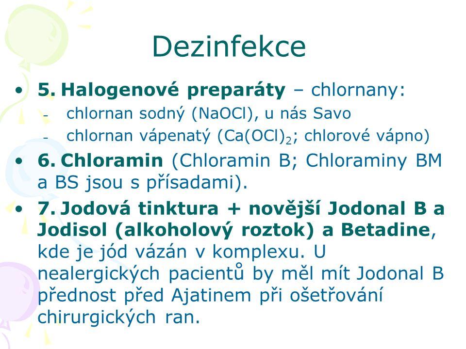 Dezinfekce 5.Halogenové preparáty – chlornany: – chlornan sodný (NaOCl), u nás Savo – chlornan vápenatý (Ca(OCl) 2 ; chlorové vápno) 6.Chloramin (Chloramin B; Chloraminy BM a BS jsou s přísadami).