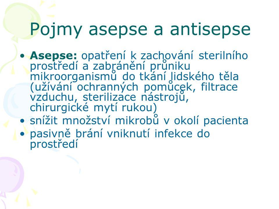 Pojmy asepse a antisepse Asepse: opatření k zachování sterilního prostředí a zabránění průniku mikroorganismů do tkání lidského těla (užívání ochranných pomůcek, filtrace vzduchu, sterilizace nástrojů, chirurgické mytí rukou) snížit množství mikrobů v okolí pacienta pasivně brání vniknutí infekce do prostředí