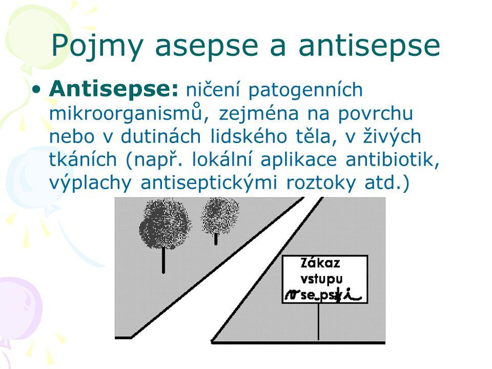 Pojmy asepse a antisepse Antisepse: ničení patogenních mikroorganismů, zejména na povrchu nebo v dutinách lidského těla, v živých tkáních (např.