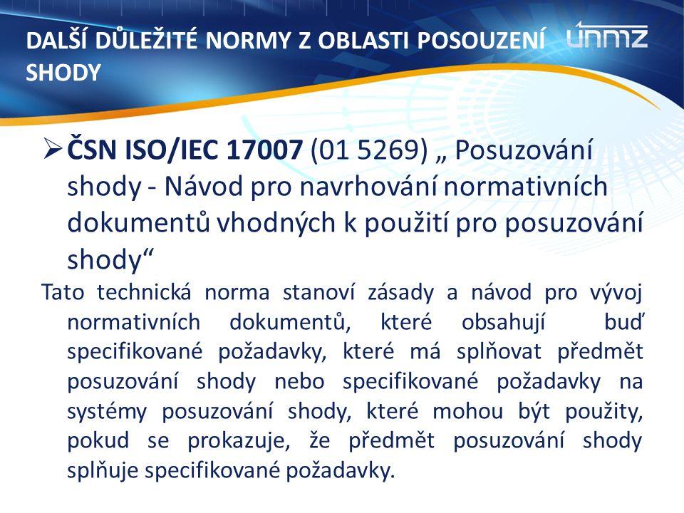 """DALŠÍ DŮLEŽITÉ NORMY Z OBLASTI POSOUZENÍ SHODY  ČSN ISO/IEC 17007 (01 5269) """" Posuzování shody - Návod pro navrhování normativních dokumentů vhodných k použití pro posuzování shody Tato technická norma stanoví zásady a návod pro vývoj normativních dokumentů, které obsahují buď specifikované požadavky, které má splňovat předmět posuzování shody nebo specifikované požadavky na systémy posuzování shody, které mohou být použity, pokud se prokazuje, že předmět posuzování shody splňuje specifikované požadavky."""