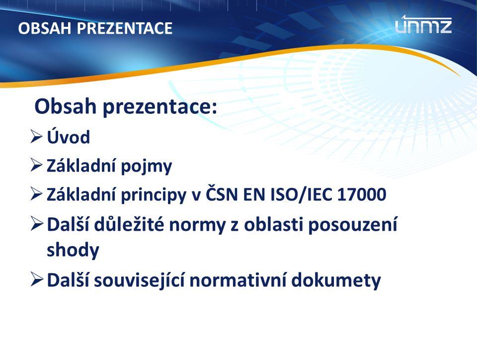 OBSAH PREZENTACE Obsah prezentace:  Úvod  Základní pojmy  Základní principy v ČSN EN ISO/IEC 17000  Další důležité normy z oblasti posouzení shody  Další související normativní dokumety