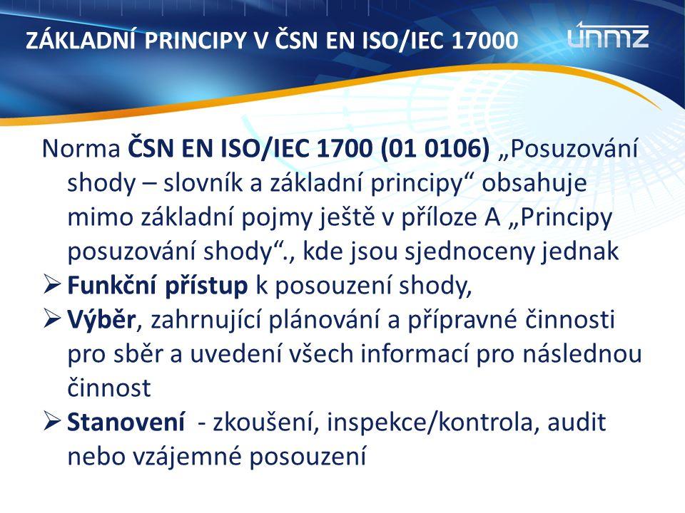 """ZÁKLADNÍ PRINCIPY V ČSN EN ISO/IEC 17000 Norma ČSN EN ISO/IEC 1700 (01 0106) """"Posuzování shody – slovník a základní principy obsahuje mimo základní pojmy ještě v příloze A """"Principy posuzování shody ., kde jsou sjednoceny jednak  Funkční přístup k posouzení shody,  Výběr, zahrnující plánování a přípravné činnosti pro sběr a uvedení všech informací pro následnou činnost  Stanovení - zkoušení, inspekce/kontrola, audit nebo vzájemné posouzení"""