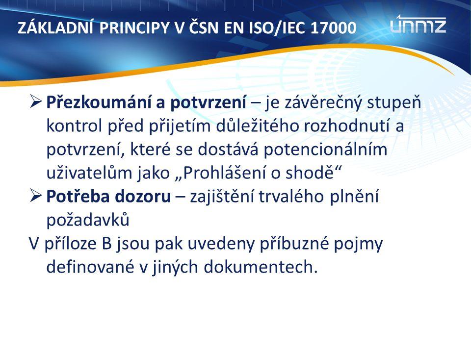 """ZÁKLADNÍ PRINCIPY V ČSN EN ISO/IEC 17000  Přezkoumání a potvrzení – je závěrečný stupeň kontrol před přijetím důležitého rozhodnutí a potvrzení, které se dostává potencionálním uživatelům jako """"Prohlášení o shodě  Potřeba dozoru – zajištění trvalého plnění požadavků V příloze B jsou pak uvedeny příbuzné pojmy definované v jiných dokumentech."""