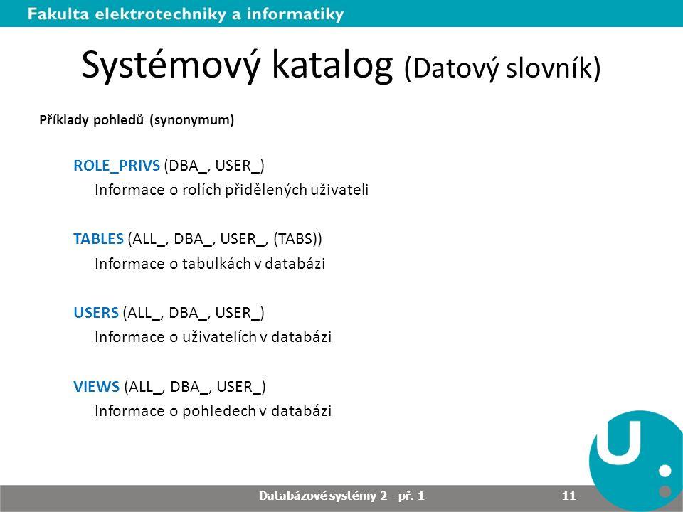 Systémový katalog (Datový slovník) Příklady pohledů (synonymum) ROLE_PRIVS (DBA_, USER_) Informace o rolích přidělených uživateli TABLES (ALL_, DBA_, USER_, (TABS)) Informace o tabulkách v databázi USERS (ALL_, DBA_, USER_) Informace o uživatelích v databázi VIEWS (ALL_, DBA_, USER_) Informace o pohledech v databázi Databázové systémy 2 - př.