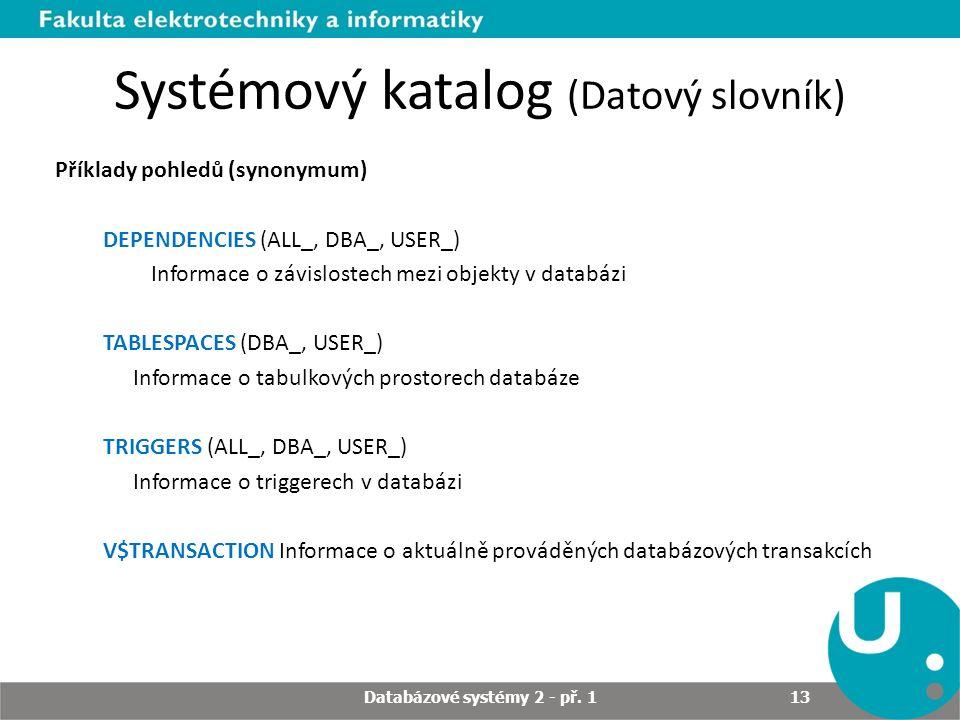 Systémový katalog (Datový slovník) Příklady pohledů (synonymum) DEPENDENCIES (ALL_, DBA_, USER_) Informace o závislostech mezi objekty v databázi TABLESPACES (DBA_, USER_) Informace o tabulkových prostorech databáze TRIGGERS (ALL_, DBA_, USER_) Informace o triggerech v databázi V$TRANSACTION Informace o aktuálně prováděných databázových transakcích Databázové systémy 2 - př.