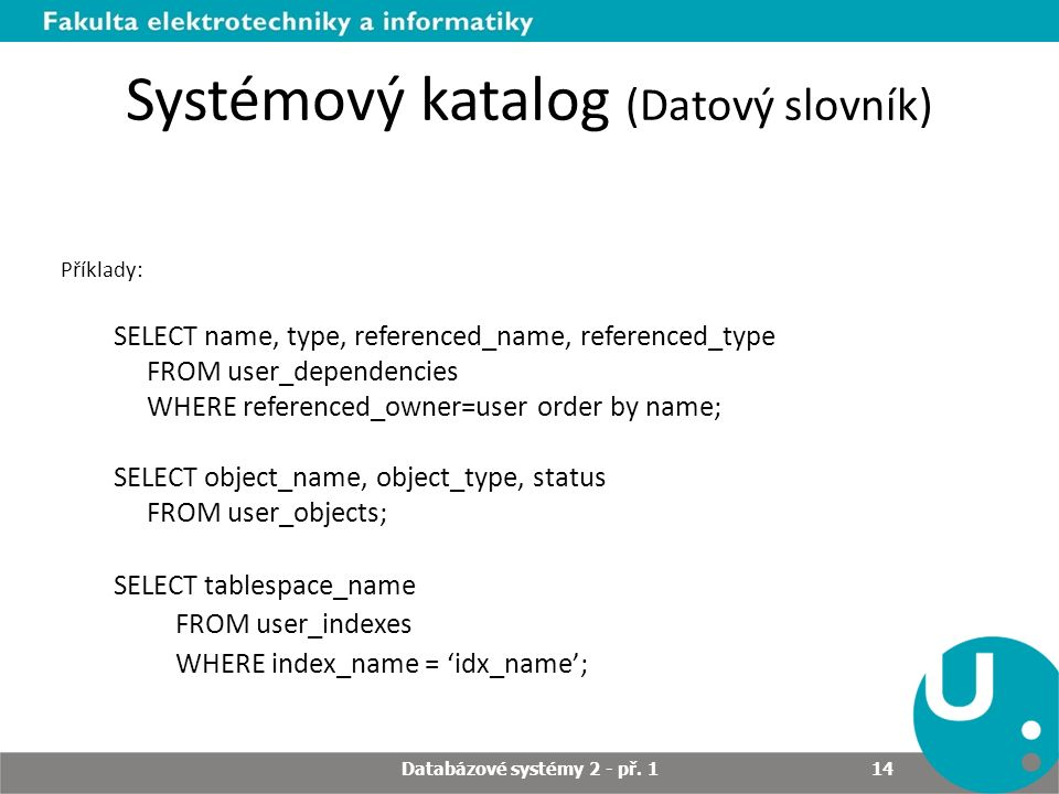 Systémový katalog (Datový slovník) Příklady: SELECT name, type, referenced_name, referenced_type FROM user_dependencies WHERE referenced_owner=user order by name; SELECT object_name, object_type, status FROM user_objects; SELECT tablespace_name FROM user_indexes WHERE index_name = 'idx_name'; Databázové systémy 2 - př.