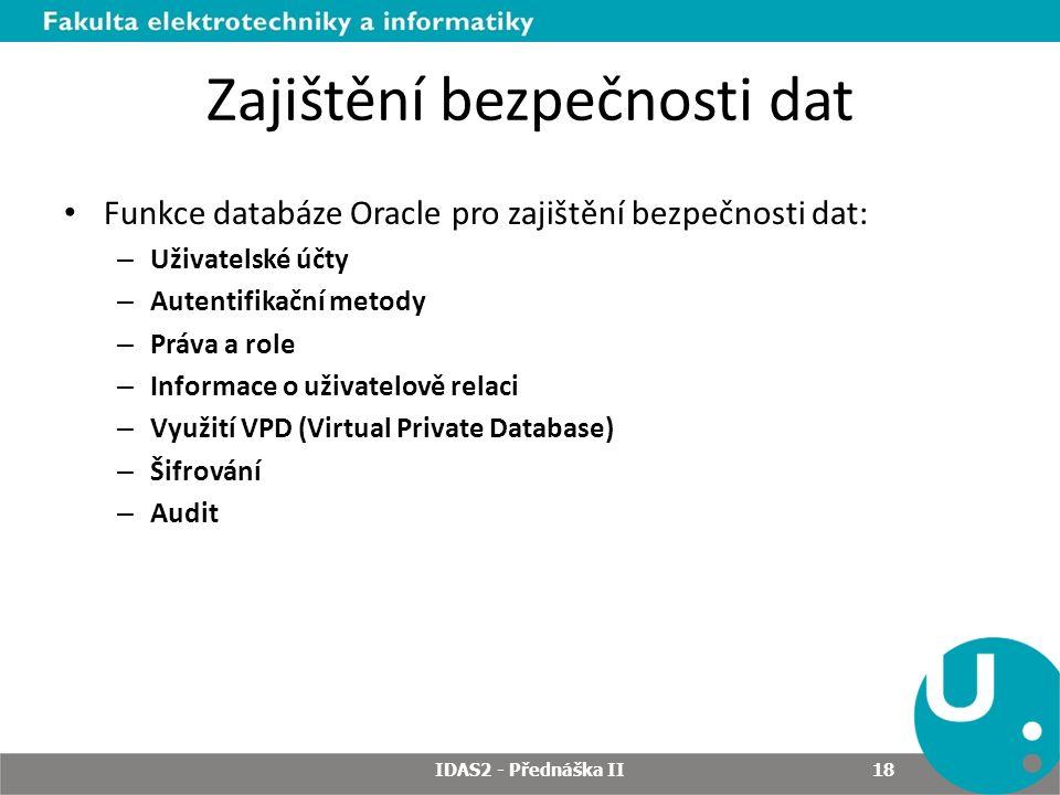 Zajištění bezpečnosti dat Funkce databáze Oracle pro zajištění bezpečnosti dat: – Uživatelské účty – Autentifikační metody – Práva a role – Informace o uživatelově relaci – Využití VPD (Virtual Private Database) – Šifrování – Audit IDAS2 - Přednáška II 18
