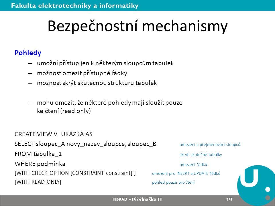 Bezpečnostní mechanismy Pohledy – umožní přístup jen k některým sloupcům tabulek – možnost omezit přístupné řádky – možnost skrýt skutečnou strukturu tabulek – mohu omezit, že některé pohledy mají sloužit pouze ke čtení (read only) CREATE VIEW V_UKAZKA AS SELECT sloupec_A novy_nazev_sloupce, sloupec_B omezení a přejmenování sloupců FROM tabulka_1 skrytí skutečné tabulky WHERE podmínka omezení řádků [WITH CHECK OPTION [CONSTRAINT constraint] ] omezení pro INSERT a UPDATE řádků [WITH READ ONLY] pohled pouze pro čtení IDAS2 - Přednáška II 19
