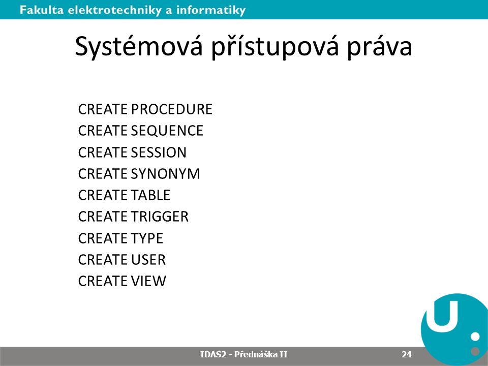 Systémová přístupová práva CREATE PROCEDURE CREATE SEQUENCE CREATE SESSION CREATE SYNONYM CREATE TABLE CREATE TRIGGER CREATE TYPE CREATE USER CREATE VIEW IDAS2 - Přednáška II 24