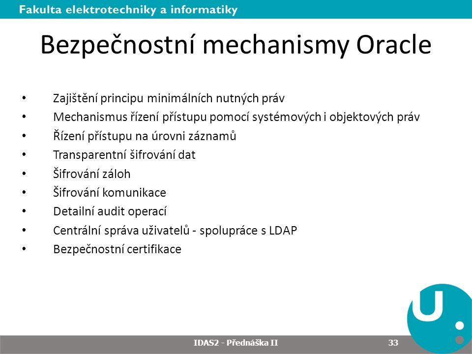 Bezpečnostní mechanismy Oracle Zajištění principu minimálních nutných práv Mechanismus řízení přístupu pomocí systémových i objektových práv Řízení přístupu na úrovni záznamů Transparentní šifrování dat Šifrování záloh Šifrování komunikace Detailní audit operací Centrální správa uživatelů - spolupráce s LDAP Bezpečnostní certifikace IDAS2 - Přednáška II 33