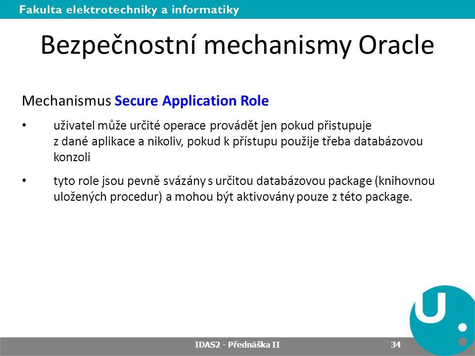 Bezpečnostní mechanismy Oracle Mechanismus Secure Application Role uživatel může určité operace provádět jen pokud přistupuje z dané aplikace a nikoliv, pokud k přístupu použije třeba databázovou konzoli tyto role jsou pevně svázány s určitou databázovou package (knihovnou uložených procedur) a mohou být aktivovány pouze z této package.