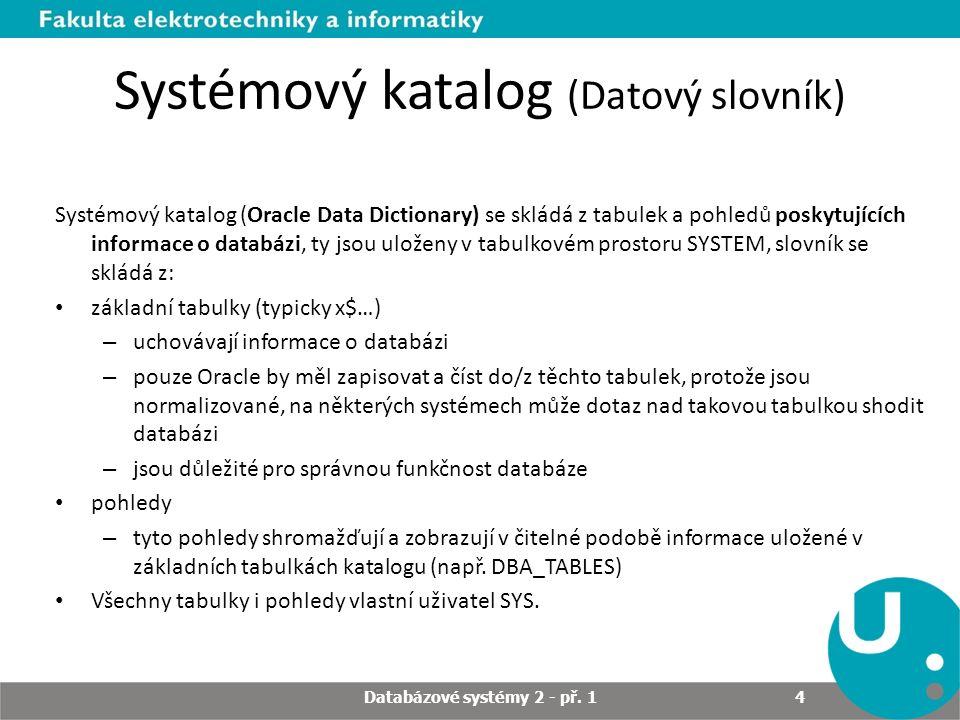 Systémový katalog (Datový slovník) Systémový katalog (Oracle Data Dictionary) se skládá z tabulek a pohledů poskytujících informace o databázi, ty jsou uloženy v tabulkovém prostoru SYSTEM, slovník se skládá z: základní tabulky (typicky x$…) – uchovávají informace o databázi – pouze Oracle by měl zapisovat a číst do/z těchto tabulek, protože jsou normalizované, na některých systémech může dotaz nad takovou tabulkou shodit databázi – jsou důležité pro správnou funkčnost databáze pohledy – tyto pohledy shromažďují a zobrazují v čitelné podobě informace uložené v základních tabulkách katalogu (např.