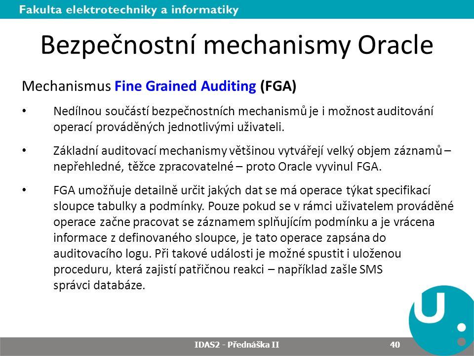 Bezpečnostní mechanismy Oracle Mechanismus Fine Grained Auditing (FGA) Nedílnou součástí bezpečnostních mechanismů je i možnost auditování operací prováděných jednotlivými uživateli.