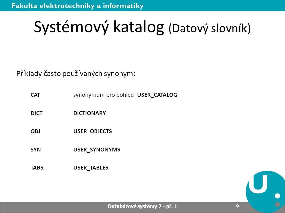 Systémový katalog (Datový slovník) Příklady pohledů (synonymum) CATALOG (ALL_, DBA_, USER_ (CAT)) Informace o databázových tabulkách, pohledech, synonymech a sekvencích CONSTRAINTS (ALL_, DBA_, USER_) Informace o integritních omezeních databáze INDEXES (ALL_, DBA_, USER_, (IND)) Informace o indexech v databázi OBJECTS (ALL_, DBA_, USER_, (OBJ)) Informace o databázových objektech Databázové systémy 2 - př.