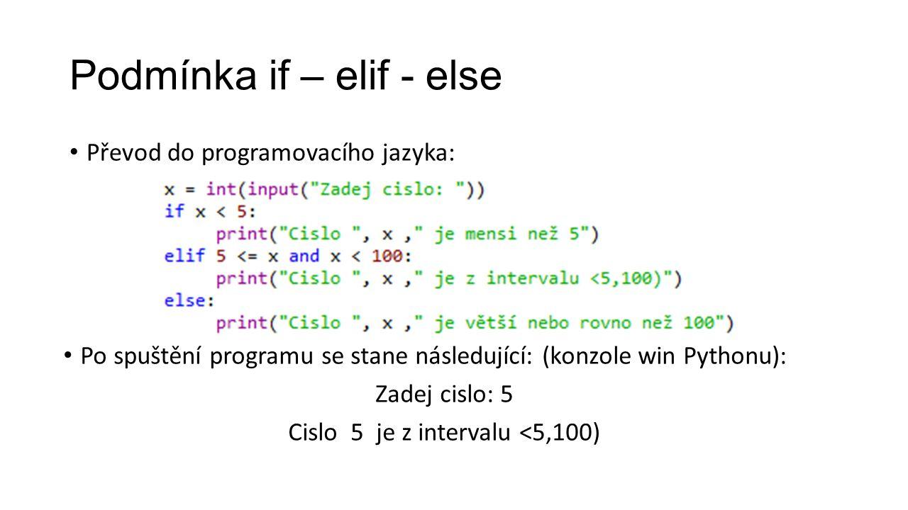 Podmínka if – elif - else Převod do programovacího jazyka: Po spuštění programu se stane následující: (konzole win Pythonu): Zadej cislo: 5 Cislo 5 je z intervalu <5,100)
