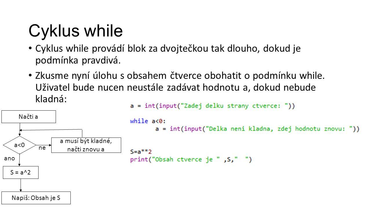 Cyklus while Cyklus while provádí blok za dvojtečkou tak dlouho, dokud je podmínka pravdivá.