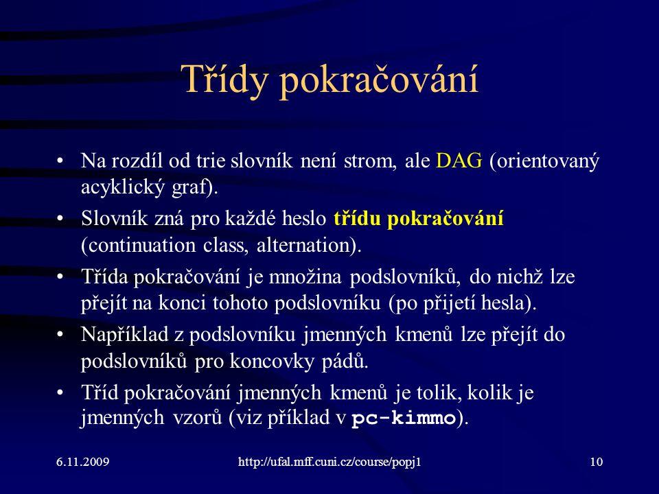 6.11.2009http://ufal.mff.cuni.cz/course/popj110 Třídy pokračování Na rozdíl od trie slovník není strom, ale DAG (orientovaný acyklický graf). Slovník