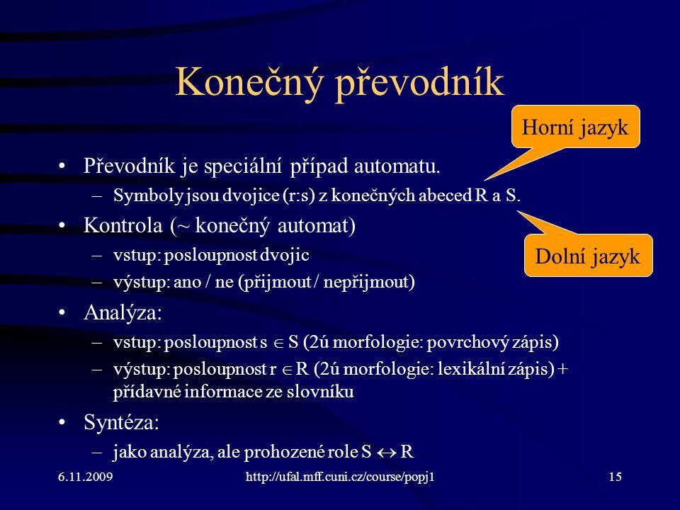 6.11.2009http://ufal.mff.cuni.cz/course/popj115 Konečný převodník Převodník je speciální případ automatu. –Symboly jsou dvojice (r:s) z konečných abec