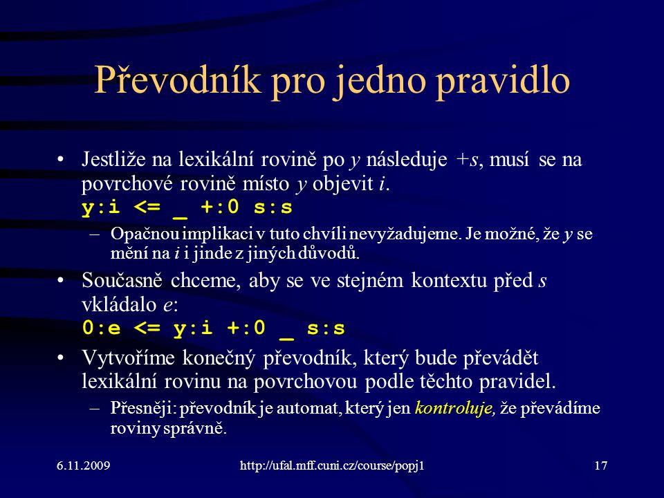 6.11.2009http://ufal.mff.cuni.cz/course/popj117 Převodník pro jedno pravidlo Jestliže na lexikální rovině po y následuje +s, musí se na povrchové rovi