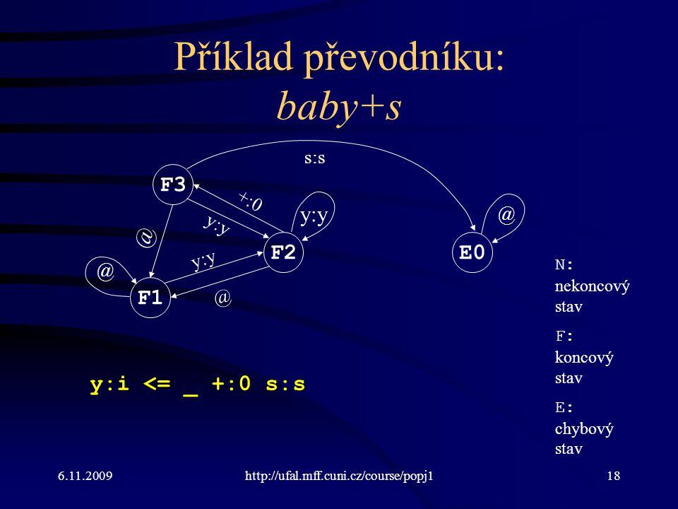 6.11.2009http://ufal.mff.cuni.cz/course/popj118 Příklad převodníku: baby+s N: nekoncový stav F: koncový stav E: chybový stav y:i <= _ +:0 s:s F1 F2 F3 E0 y:y +:0 @ @ s:s @ @ y:y