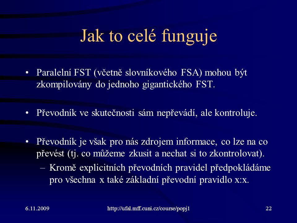 6.11.2009http://ufal.mff.cuni.cz/course/popj122 Jak to celé funguje Paralelní FST (včetně slovníkového FSA) mohou být zkompilovány do jednoho gigantického FST.