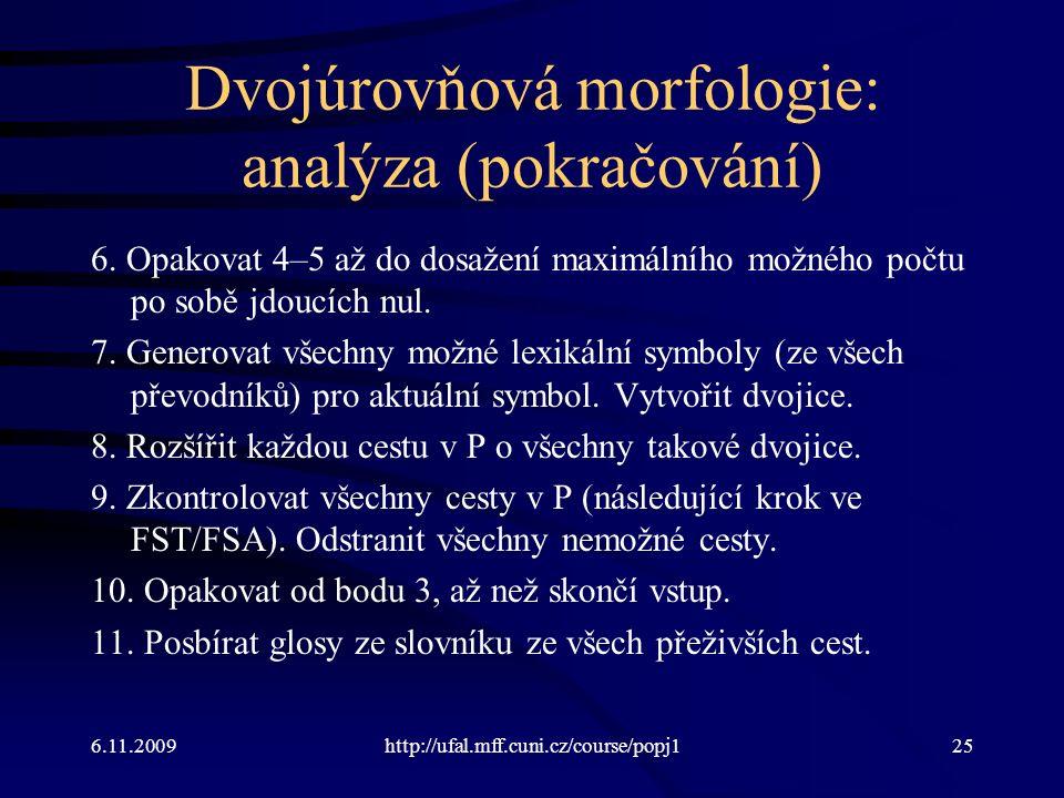 6.11.2009http://ufal.mff.cuni.cz/course/popj125 Dvojúrovňová morfologie: analýza (pokračování) 6. Opakovat 4–5 až do dosažení maximálního možného počt
