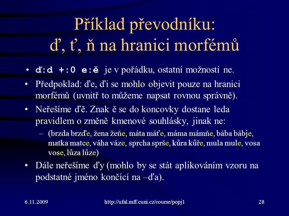 6.11.2009http://ufal.mff.cuni.cz/course/popj128 Příklad převodníku: ď, ť, ň na hranici morfémů ď:d +:0 e:ě je v pořádku, ostatní možnosti ne.