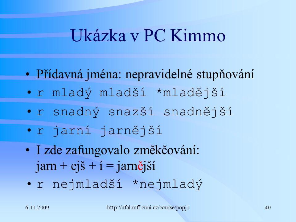 6.11.2009http://ufal.mff.cuni.cz/course/popj140 Ukázka v PC Kimmo Přídavná jména: nepravidelné stupňování r mladý mladší *mladější r snadný snazší snadnější r jarní jarnější I zde zafungovalo změkčování: jarn + ejš + í = jarnější r nejmladší *nejmladý