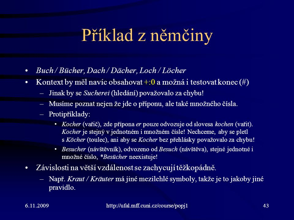 6.11.2009http://ufal.mff.cuni.cz/course/popj143 Příklad z němčiny Buch / Bücher, Dach / Dächer, Loch / Löcher Kontext by měl navíc obsahovat +:0 a možná i testovat konec (#) –Jinak by se Sucherei (hledání) považovalo za chybu.