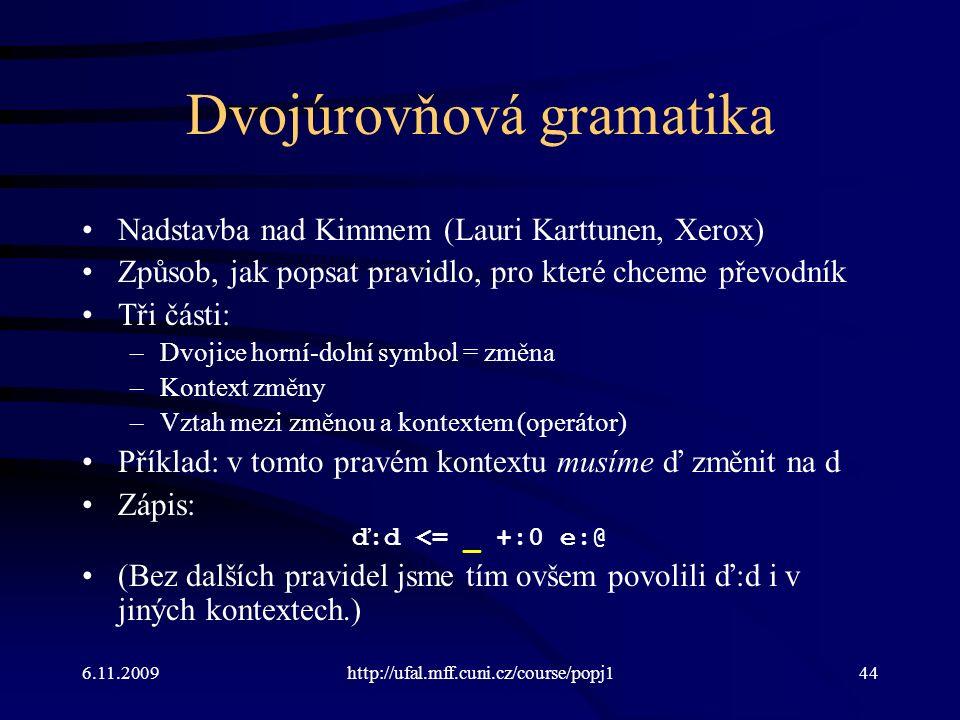 6.11.2009http://ufal.mff.cuni.cz/course/popj144 Dvojúrovňová gramatika Nadstavba nad Kimmem (Lauri Karttunen, Xerox) Způsob, jak popsat pravidlo, pro které chceme převodník Tři části: –Dvojice horní-dolní symbol = změna –Kontext změny –Vztah mezi změnou a kontextem (operátor) Příklad: v tomto pravém kontextu musíme ď změnit na d Zápis: ď:d <= _ +:0 e:@ (Bez dalších pravidel jsme tím ovšem povolili ď:d i v jiných kontextech.)
