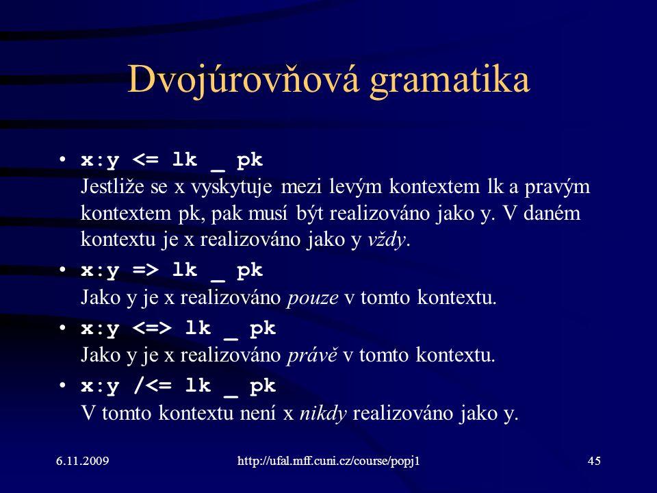 6.11.2009http://ufal.mff.cuni.cz/course/popj145 Dvojúrovňová gramatika x:y <= lk _ pk Jestliže se x vyskytuje mezi levým kontextem lk a pravým kontextem pk, pak musí být realizováno jako y.