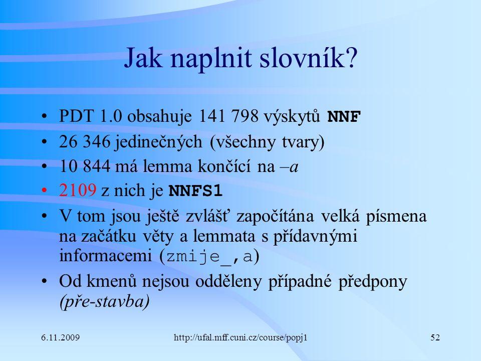 6.11.2009http://ufal.mff.cuni.cz/course/popj152 Jak naplnit slovník? PDT 1.0 obsahuje 141 798 výskytů NNF 26 346 jedinečných (všechny tvary) 10 844 má