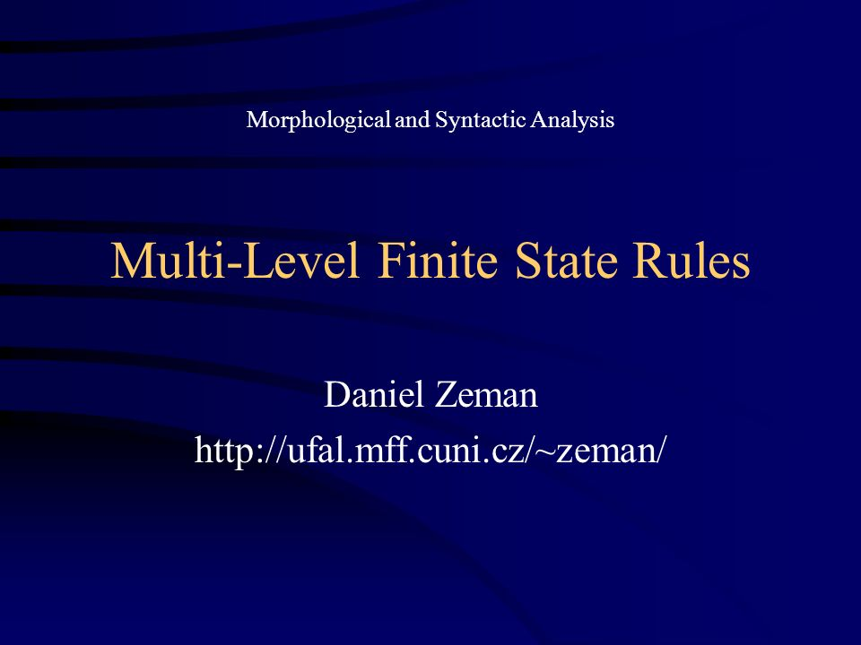 Multi-Level Finite State Rules Daniel Zeman http://ufal.mff.cuni.cz/~zeman/ Morphological and Syntactic Analysis