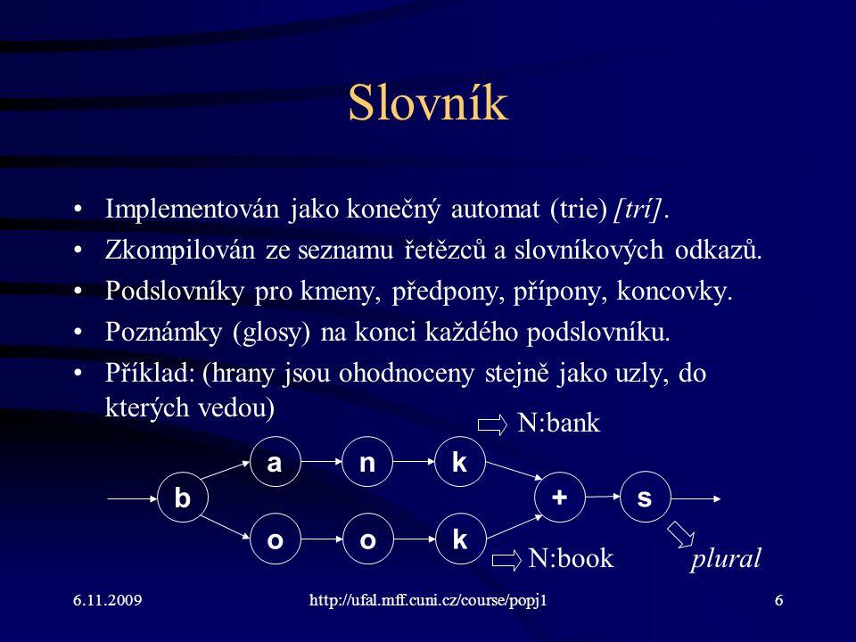 6.11.2009http://ufal.mff.cuni.cz/course/popj16 Slovník Implementován jako konečný automat (trie) [trí]. Zkompilován ze seznamu řetězců a slovníkových