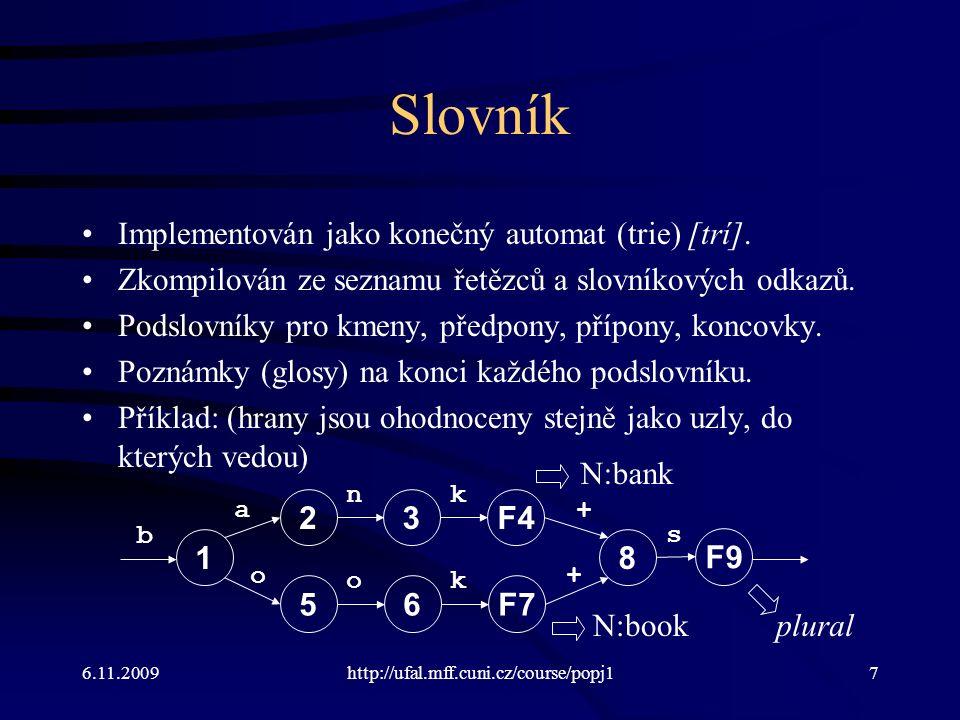 6.11.2009http://ufal.mff.cuni.cz/course/popj17 Slovník Implementován jako konečný automat (trie) [trí].