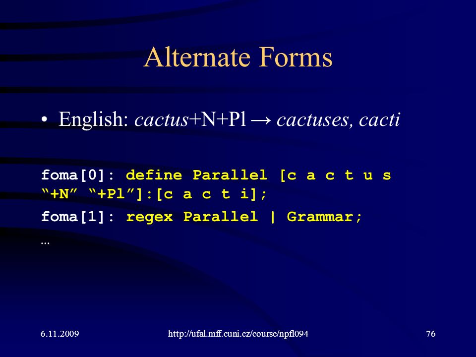 Alternate Forms English: cactus+N+Pl → cactuses, cacti foma[0]: define Parallel [c a c t u s +N +Pl ]:[c a c t i]; foma[1]: regex Parallel | Grammar; … 6.11.2009http://ufal.mff.cuni.cz/course/npfl09476