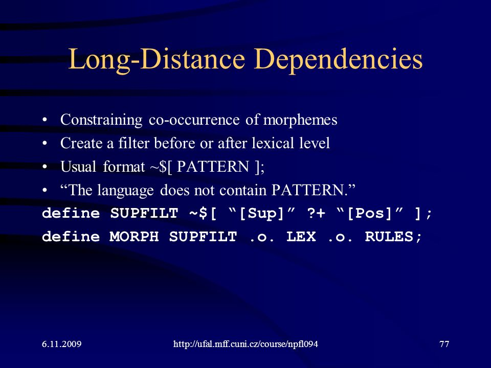 Long-Distance Dependencies Constraining co-occurrence of morphemes Create a filter before or after lexical level Usual format ~$[ PATTERN ]; The language does not contain PATTERN. define SUPFILT ~$[ [Sup] ?+ [Pos] ]; define MORPH SUPFILT.o.