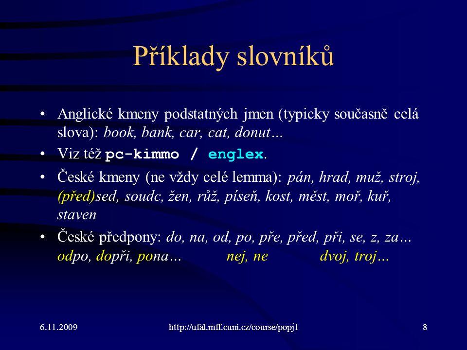 6.11.2009http://ufal.mff.cuni.cz/course/popj18 Příklady slovníků Anglické kmeny podstatných jmen (typicky současně celá slova): book, bank, car, cat, donut… Viz též pc-kimmo / englex.
