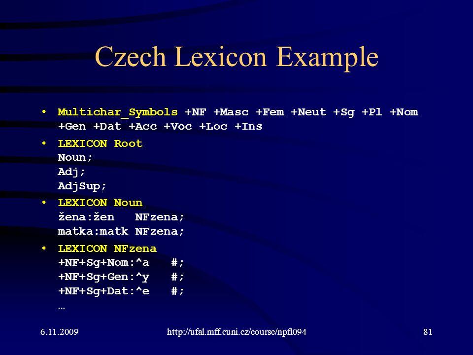 Czech Lexicon Example Multichar_Symbols +NF +Masc +Fem +Neut +Sg +Pl +Nom +Gen +Dat +Acc +Voc +Loc +Ins LEXICON Root Noun; Adj; AdjSup; LEXICON Noun žena:žen NFzena; matka:matk NFzena; LEXICON NFzena +NF+Sg+Nom:^a #; +NF+Sg+Gen:^y #; +NF+Sg+Dat:^e #; … 6.11.2009http://ufal.mff.cuni.cz/course/npfl09481