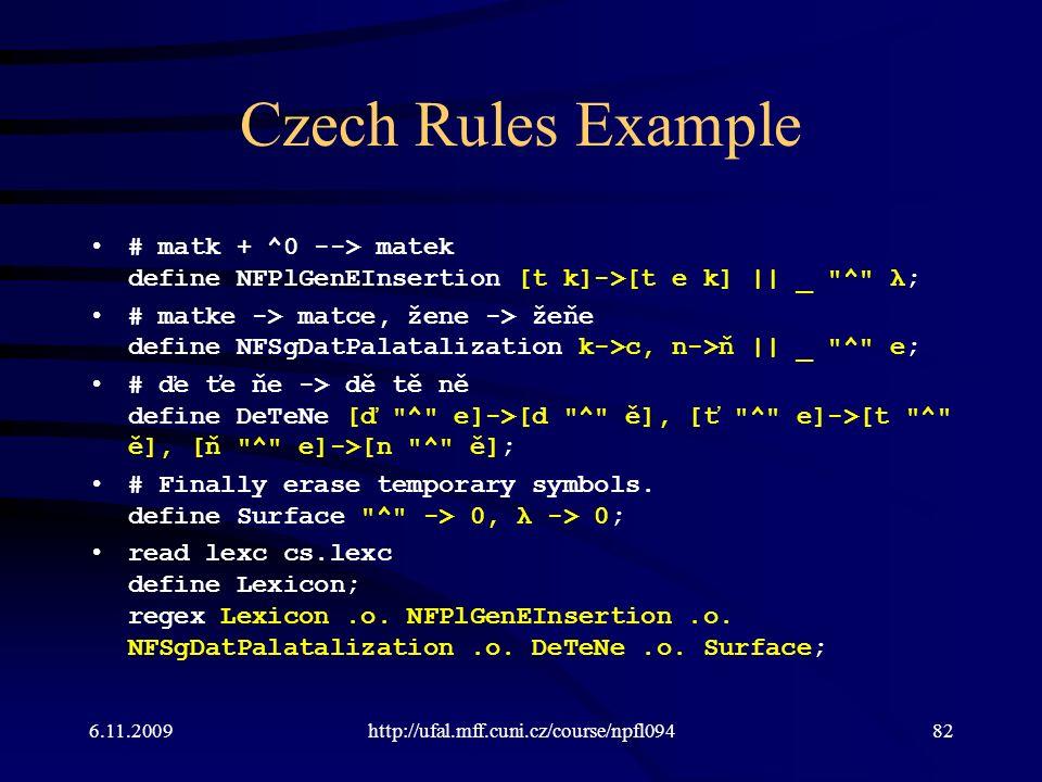 Czech Rules Example # matk + ^0 --> matek define NFPlGenEInsertion [t k]->[t e k] || _ ^ λ; # matke -> matce, žene -> žeňe define NFSgDatPalatalization k->c, n->ň || _ ^ e; # ďe ťe ňe -> dě tě ně define DeTeNe [ď ^ e]->[d ^ ě], [ť ^ e]->[t ^ ě], [ň ^ e]->[n ^ ě]; # Finally erase temporary symbols.